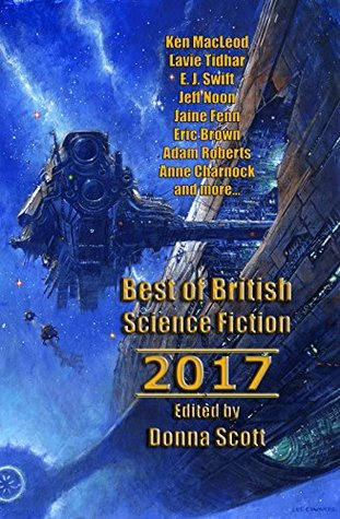 Best of British Science Fiction 2017 by Lavie Tidhar, Ken MacLeod, Jaine Fenn, Donna Scott, Ian Creasey, Adam Roberts, Eric Brown, E.J. Swift, Robert Bagnall, Anne Charnock, Tim Major, Jeff Noon
