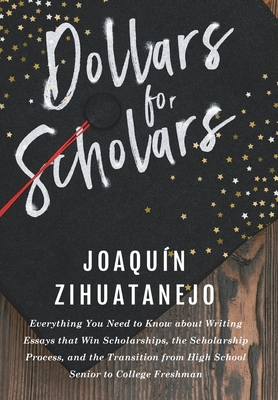 Dollars for Scholars: Everything You Need to Know about Writing Essays that Win Scholarships, the Scholarship Process, and the Transition fr by Joaquin Zihuatanejo