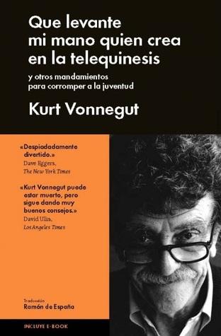 Que levante mi mano el que crea en la telequinesis y otras historias para corromper a la juventud by Dan Wakefield, Kurt Vonnegut Jr., Ramón de España
