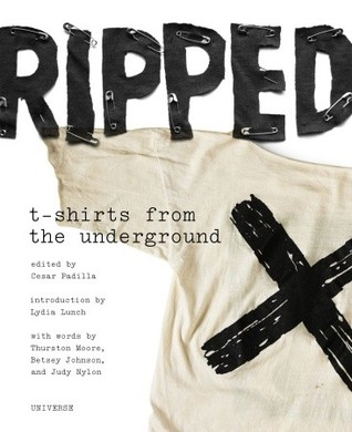 Ripped: T-Shirts from the Underground: Indie Rock T-Shirts from the 1970s to the 1990s by Cesar Padilla, Will Oldham, Lydia Lunch, Betsey Johnson, Thurston Moore