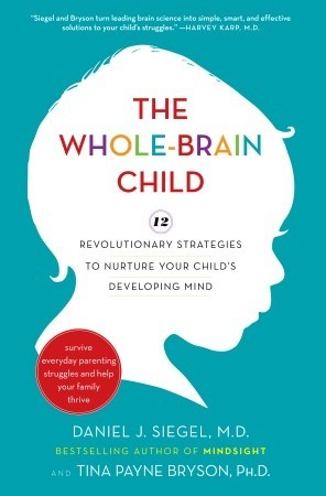 The Whole-Brain Child: 12 Revolutionary Strategies to Nurture Your Child's Developing Mind, Survive Everyday Parenting Struggles, and Help Your Family Thrive by Tina Payne Bryson, Daniel J. Siegel
