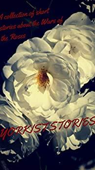 Yorkist Stories: A collection of short stories about the Wars of the Roses by Joanne R. Larner, J.P. Reedman, Jessie Prichard Hunter, Brian Wainwright, Marla Skidmore, Robin Kayez, Jennifer Wilson, Michèle Schindler, Alex Marchant, Elizabeth Celeone