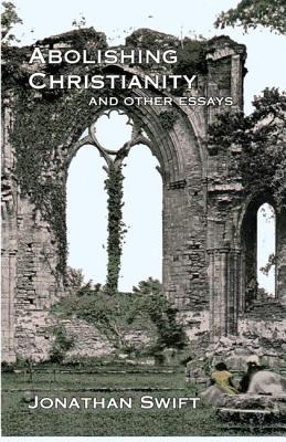Abolishing Christianity and Other Essays by Jonathan Swift
