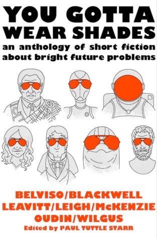 You Gotta Wear Shades: An Anthology of Short Fiction about Bright Future Problems by Laura Blackwell, Meg Belviso, Miriam Oudin, Paul Tuttle Starr, Meredith McKenzie, Jenifer K. Leigh, Alison Wilgus, John Leavitt