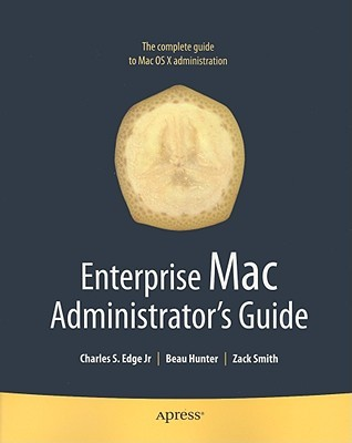Enterprise Mac Administrators Guide by Beau Hunter, Zack Smith