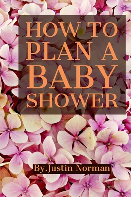 How to Plan a Baby Shower: Keepsake For Parents - Guests Sign In And Write Specials Messages To Baby & Parents, Welcome Baby... by Justin Norman