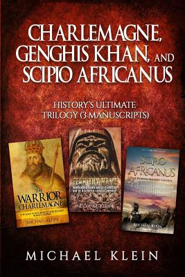 Charlemagne, Genghis Khan, and Scipio Africanus: History's Ultimate Trilogy (3 Manuscripts) by Michael Klein