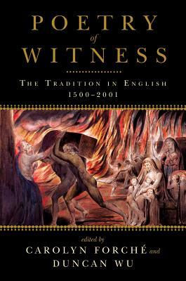 Poetry of Witness: The Tradition in English, 1500-2001 by Carolyn Forché, Duncan Wu