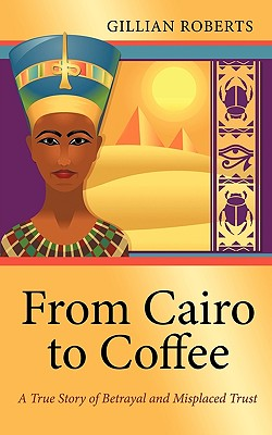 From Cairo to Coffee: A True Story of Betrayal, and Misplaced Trust by Gillian Roberts