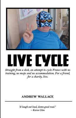 Live Cycle: Straight from a desk, an attempt to cycle France with no training, no maps and no accommodation by Andrew Wallace