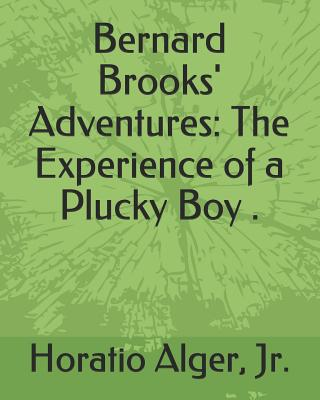 Bernard Brooks' Adventures: The Experience of a Plucky Boy . (Illustrated) by Horatio Alger