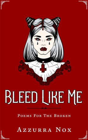 Bleed Like Me: Poems for the Broken by Azzurra Nox