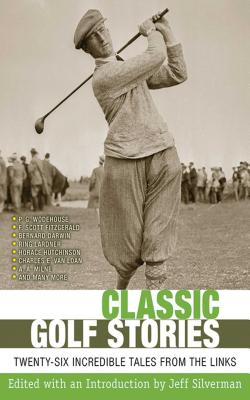 Classic Golf Stories: Twenty-Six Incredible Tales from the Links by Jeff Silverman