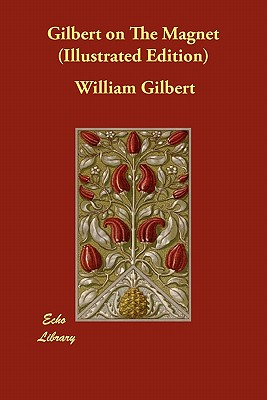 Gilbert on The Magnet (Illustrated Edition) by William Gilbert