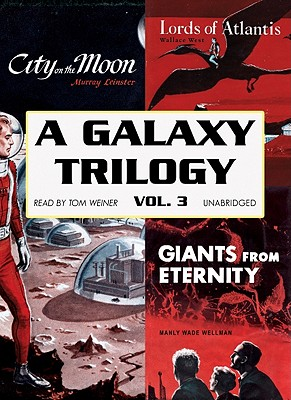 A Galaxy Trilogy, Volume 3: Giants from Eternity, Lords of Atlantis, and City on the Moon by Murray Leinster, Manly Wade Wellman, Wallace West