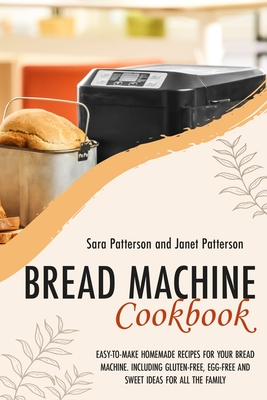 Bread Machine Cookbook: Easy-To-Make Homemade Recipes for Your Bread Machine. Including Gluten-Free, Egg-Free and Sweet Ideas for All the Fami by Sara Patterson, Janet Patterson
