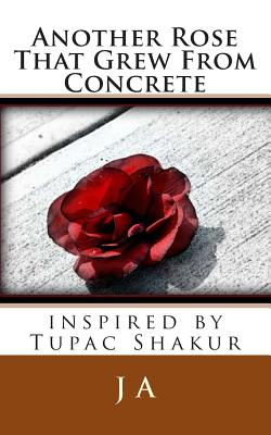 Another Rose That Grew From Concrete: inspired by Tupac Shakur by J. A