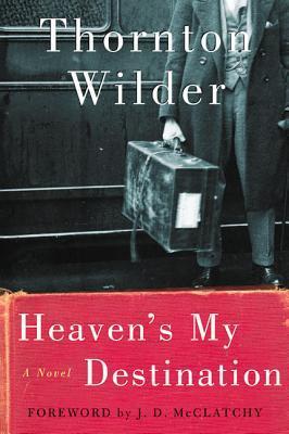 Heaven's My Destination by Tappan Wilder, Thornton Wilder, J.D. McClatchy