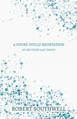 A Foure-fould Meditation - Of the Foure Last Things: 1. Houre of Death, 2. Day of Judgement, 3. Paines of Hell, 4. Joyes of Heaven - Shewing the Estat by Robert Southwell