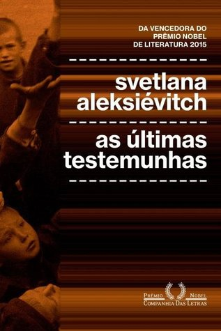 As últimas testemunhas: crianças na Segunda guerra mundial by Svetlana Alexievich