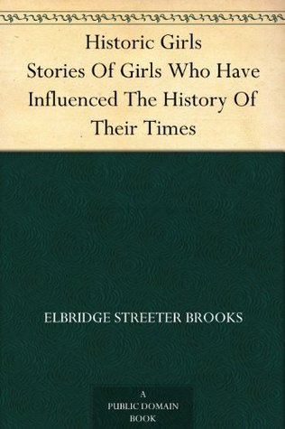 Historic Girls Stories Of Girls Who Have Influenced The History Of Their Times by Elbridge S. Brooks