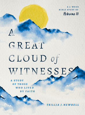 A Great Cloud of Witnesses: A Study of Those Who Lived by Faith (a Study in Hebrews 11) by Trillia J. Newbell