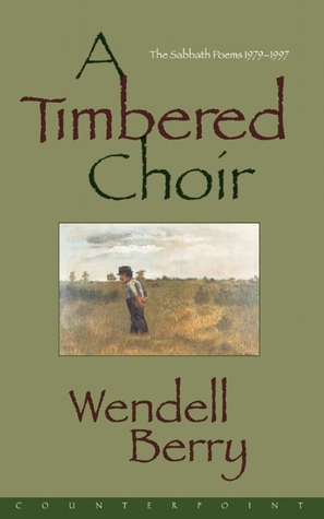 A Timbered Choir: The Sabbath Poems, 1979-1997 by Wendell Berry