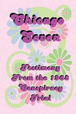 Chicago Seven: Testimony from the 1968 Conspiracy Trial by Timothy Leary, Norman Mailer, Abbie Hoffman
