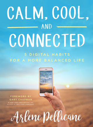 Calm, Cool, and Connected: 5 Digital Habits for a More Balanced Life by Arlene Pellicane