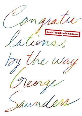 Congratulations, By the Way: Some Thoughts on Kindness by Chelsea Cardinal, George Saunders