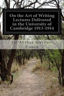 On the Art of Writing Lectures Delivered in the University of Cambridge 1913-1914 by Sir Arthur Quiller-Couch