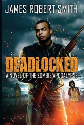 Deadlocked: A Novel of the Zombie Apocalypse by James Robert Smith