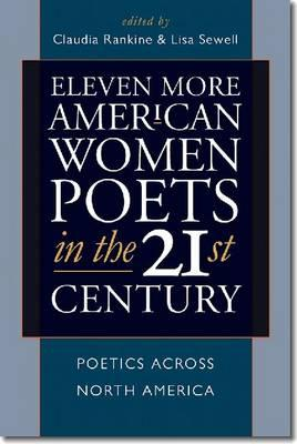 Eleven More American Women Poets in the 21st Century: Poetics Across North America by Lisa Sewell, Claudia Rankine