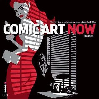 Comic Art Now: The Very Best in Contemporary Comic Art and Illustration. Author, Dez Skinn by Dez Skinn, Mark Millar