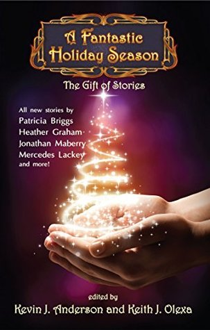 A Fantastic Holiday Season: The Gift of Stories by Jonathan Maberry, Mercedes Lackey, Mike Resnick, Patricia Briggs, Brad R. Torgerson, Nina Kiriki Hoffman, Ken Scholes, Heather Graham, Keith J. Olexa, Kevin J. Anderson, Kristine Kathryn Rusch