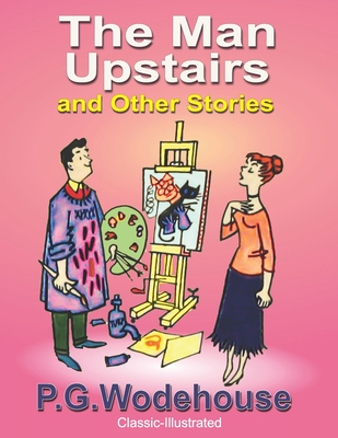 The Man Upstairs and Other Stories: Classic-Illustrated by P. G. Wodehouse