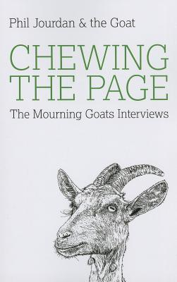 Chewing the Page: The Mourning Goats Interviews by Joey Goebel, Donald Ray Pollock, Stephen Graham Jones, Nick Hornby, Christopher Moore, Jason Donnelly, Stephen Elliott, Paul Tremblay, Chelsea Cain, Vincent Louis Carrella, Michael Kun, John Langan, Caleb J. Ross, Craig Clevenger, Rob Roberge, Chad Kultgen, S.G. Browne, Phil Jourdan, Rick Moody