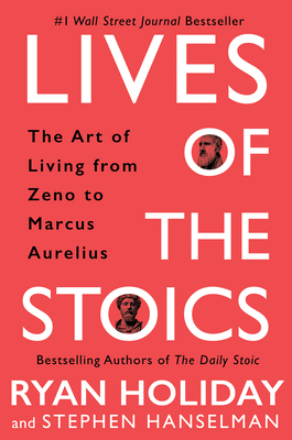 Lives of the Stoics: The Art of Living from Zeno to Marcus Aurelius by Stephen Hanselman, Ryan Holiday