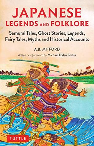 Japanese Legends and Folklore: Samurai Tales, Ghost Stories, Legends, Fairy Tales, Myths and Historical Accounts by Michael Dylan Foster, Algernon Bertram Freeman-Mitford