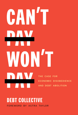 Can't Pay, Won't Pay: The Case for Economic Disobedience and Debt Abolition by Debt Collective