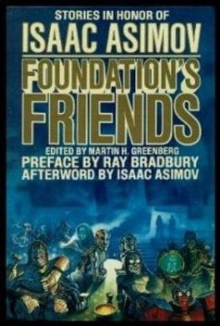 Foundation's Friends: Stories in Honor of Isaac Asimov by Frederik Pohl, Edward Wellen, Hal Clement, Janet Asimov, Harry Harrison, Poul Anderson, Connie Willis, Pamela Sargent, George Alec Effinger, Edward D. Hoch, Robert Sheckley, Harry Turtledove, Mike Resnick, Isaac Asimov, Ben Bova, Robert Silverberg, Barry N. Malzberg, Sheila Finch, Orson Scott Card, George Zebrowski, Martin H. Greenberg, Ray Bradbury