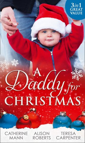 A Daddy For Christmas: Yuletide Baby Surprise / Maybe This Christmas...? / The Sheriff's Doorstep Baby by Catherine Mann, Alison Roberts, Teresa Carpenter