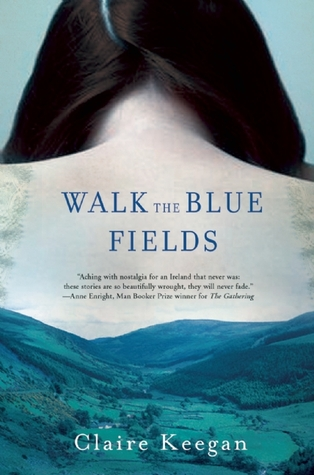 Walk the Blue Fields: Stories by Claire Keegan