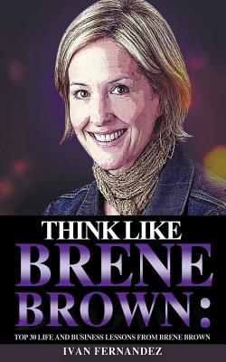 Think Like Brene Brown: Top 30 Life and Business Lessons from Brene Brown by Ivan Fernandez