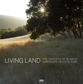 Living Land: The Gardens of Blasen Landscape Architecture by Marion Brenner, Hazel White, Catherine Wagner, Silvina Blasen, Eric Blasen