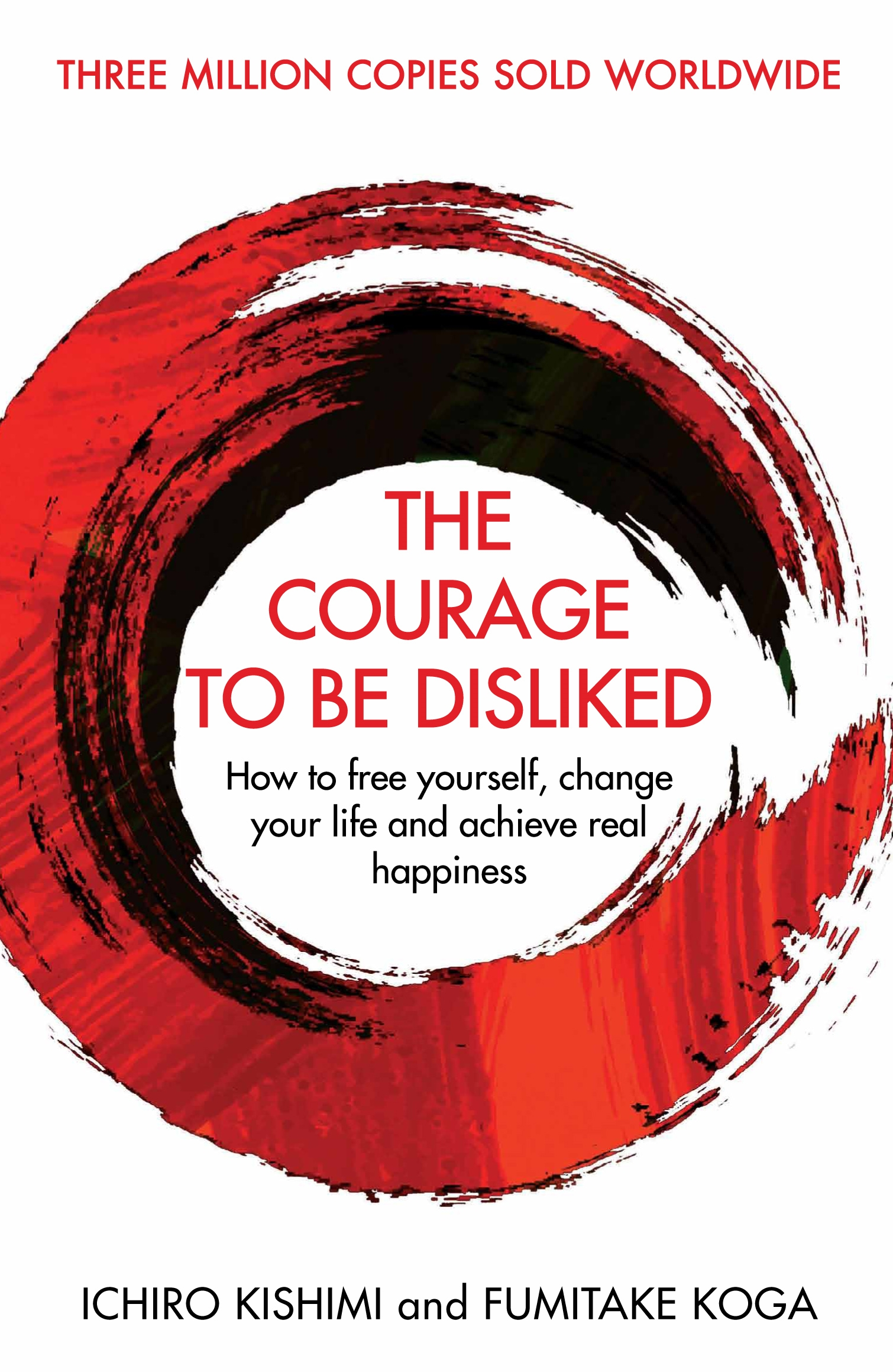 The Courage To Be Disliked: How to free yourself, change your life and achieve real happiness by Fumitake Koga, Ichiro Kishimi