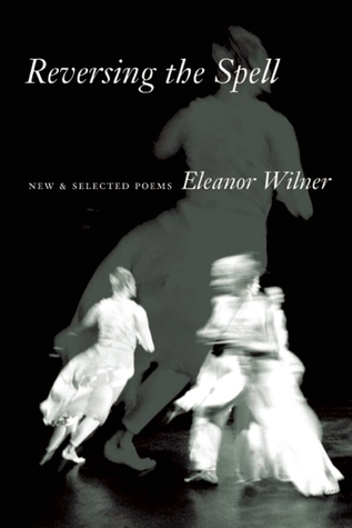 Reversing the Spell: New & Selected Poems by Eleanor Wilner