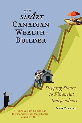 The Smart Canadian Wealth-Builder: Stepping Stones to Financial Independence by Peter Dolezal