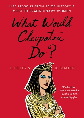 What Would Cleopatra Do?: Life Lessons from 50 of History's Most Extraordinary Women by Elizabeth Foley, Beth Coates