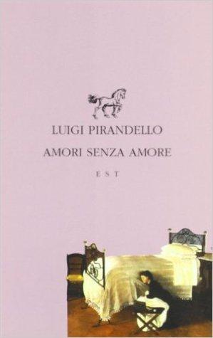Amori senza amore by Luigi Pirandello